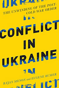 CONFLICT IN UKRAINE: The Unwinding of the Post-Cold War Order, by Rajan Menon and Eugene B. Rumer