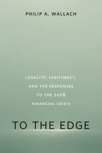 TO THE EDGE: Legality, Legitimacy, and the Responses to the 2008 Financial Crisis, by Philip Wallach