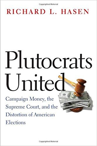 Plutocrats United: Campaign Money, the Supreme Court, and the Distortion of American Elections