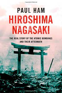 HIROSHIMA NAGASAKI: The Real Story of the Atomic Bombings and Their Aftermath, by Paul Ham