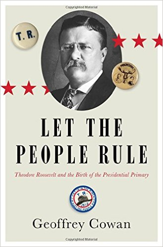 Let the People Rule: Theodore Roosevelt and the Birth of the Presidential Primary