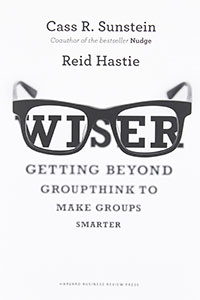 Review of Wiser: Getting Beyond Groupthink to Make Groups Smarter by Cass Sunstein and Reid Hastie